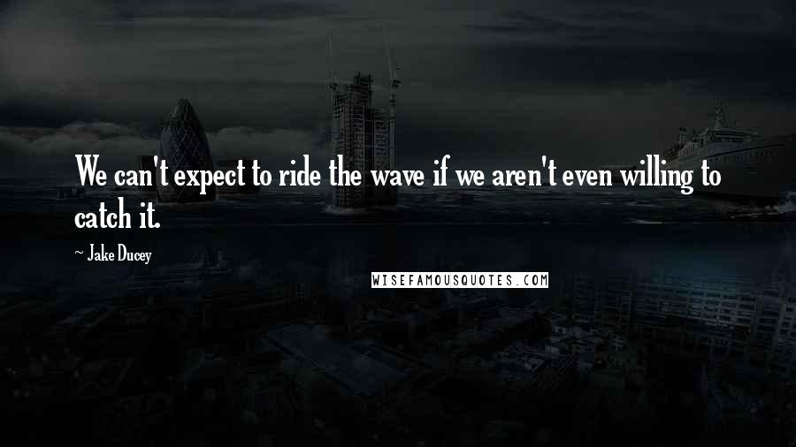 Jake Ducey quotes: We can't expect to ride the wave if we aren't even willing to catch it.