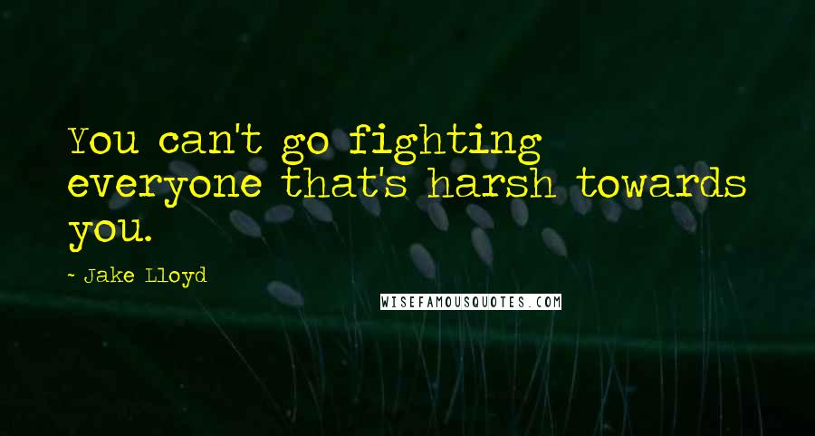 Jake Lloyd quotes: You can't go fighting everyone that's harsh towards you.