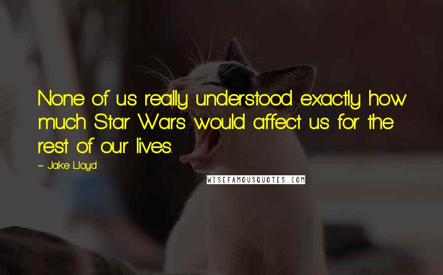 Jake Lloyd quotes: None of us really understood exactly how much Star Wars would affect us for the rest of our lives.