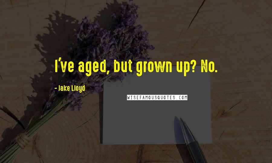 Jake Lloyd quotes: I've aged, but grown up? No.