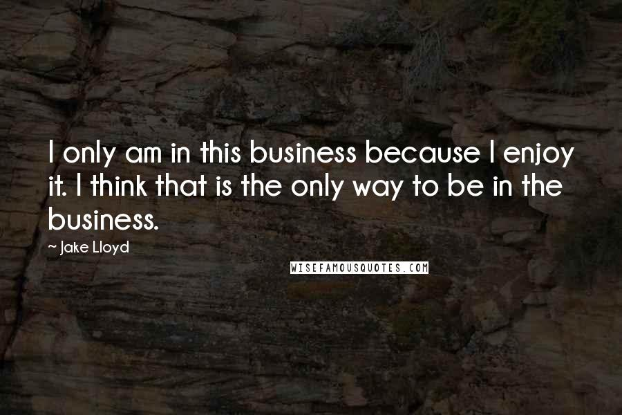 Jake Lloyd quotes: I only am in this business because I enjoy it. I think that is the only way to be in the business.
