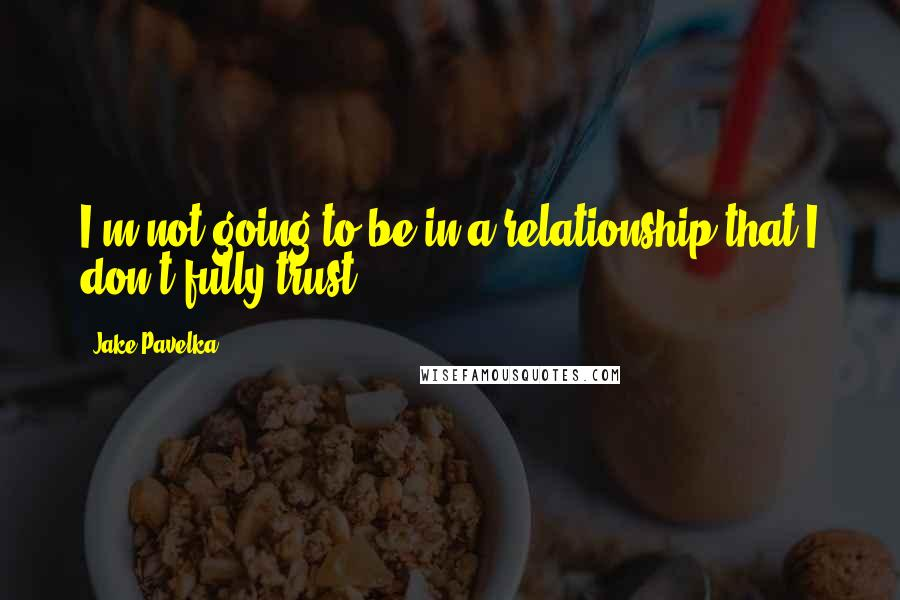 Jake Pavelka quotes: I'm not going to be in a relationship that I don't fully trust.