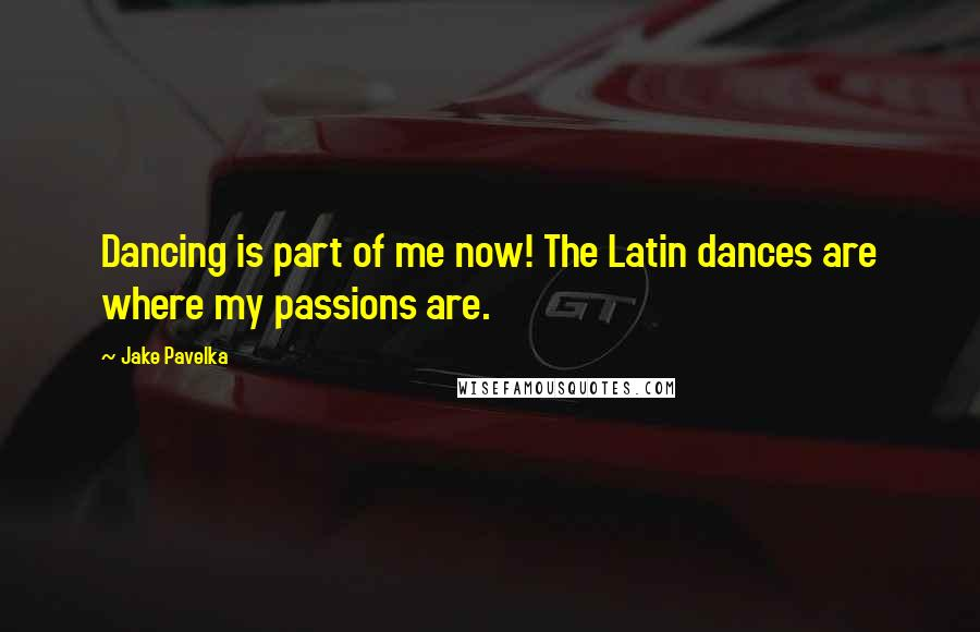 Jake Pavelka quotes: Dancing is part of me now! The Latin dances are where my passions are.