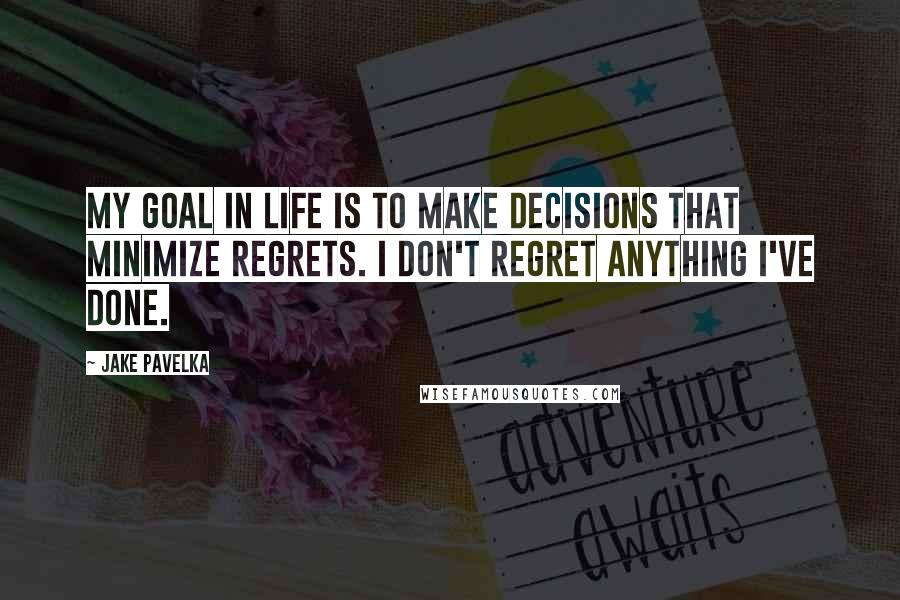 Jake Pavelka quotes: My goal in life is to make decisions that minimize regrets. I don't regret anything I've done.