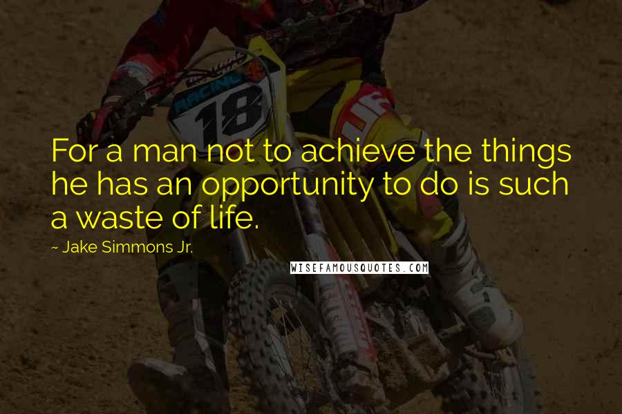 Jake Simmons Jr. quotes: For a man not to achieve the things he has an opportunity to do is such a waste of life.