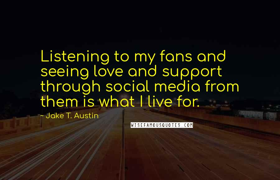 Jake T. Austin quotes: Listening to my fans and seeing love and support through social media from them is what I live for.