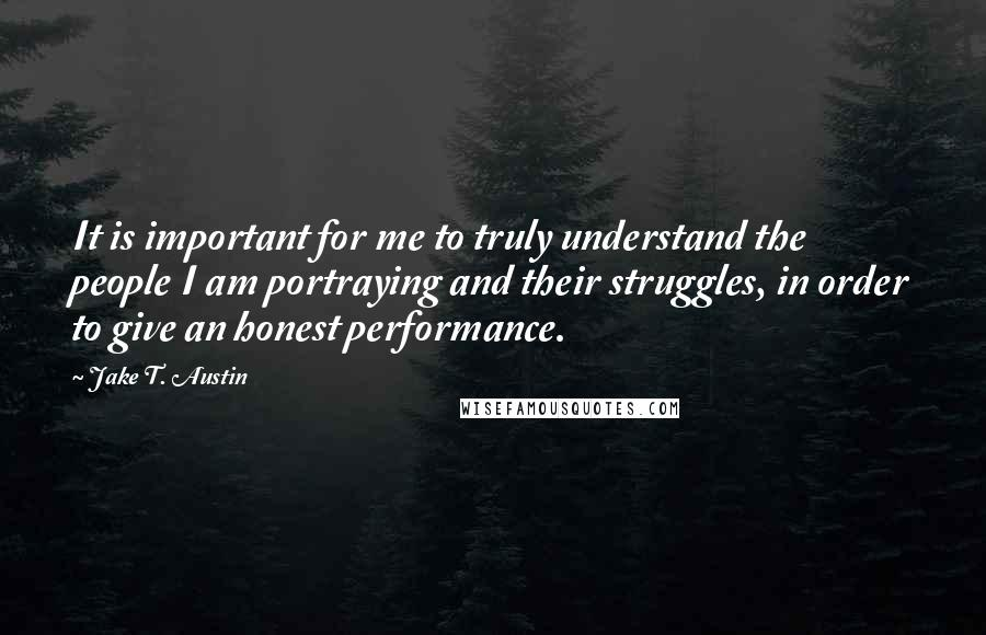 Jake T. Austin quotes: It is important for me to truly understand the people I am portraying and their struggles, in order to give an honest performance.