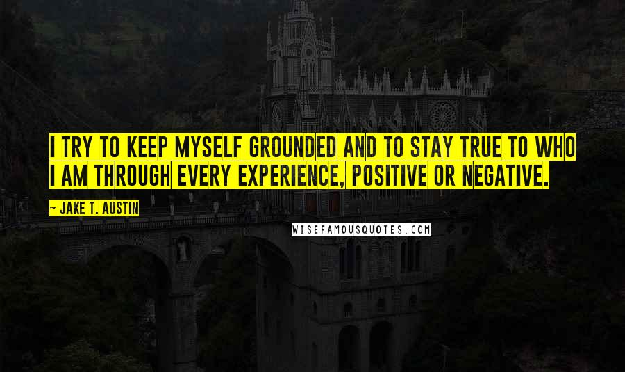 Jake T. Austin quotes: I try to keep myself grounded and to stay true to who I am through every experience, positive or negative.