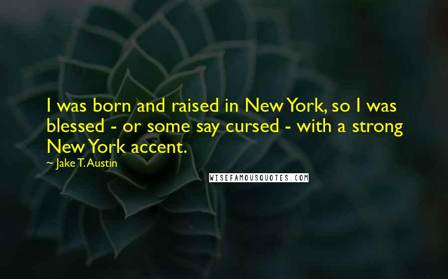 Jake T. Austin quotes: I was born and raised in New York, so I was blessed - or some say cursed - with a strong New York accent.