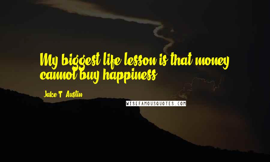 Jake T. Austin quotes: My biggest life lesson is that money cannot buy happiness.
