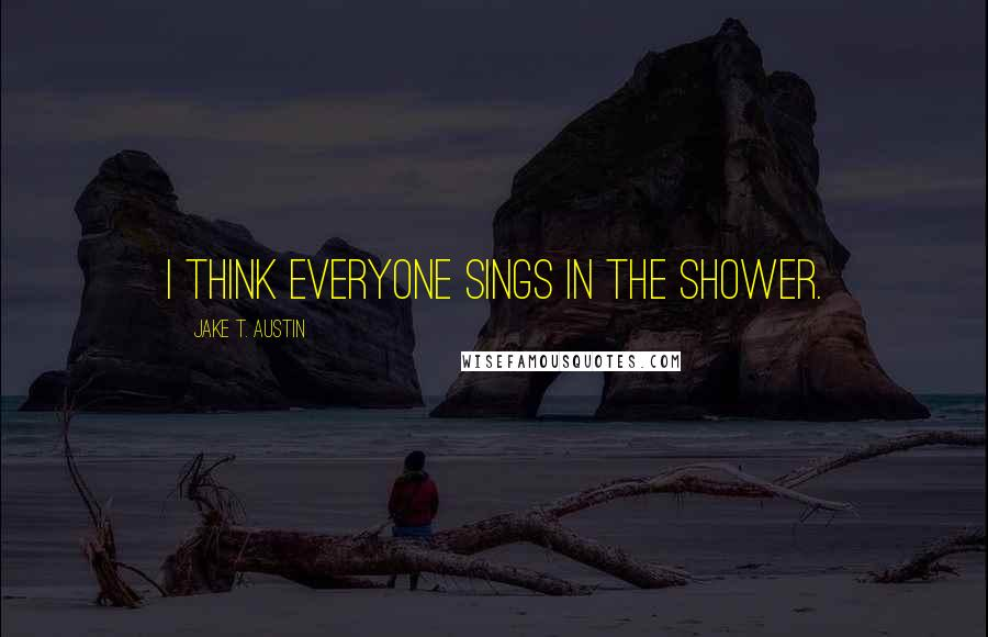 Jake T. Austin quotes: I think everyone sings in the shower.