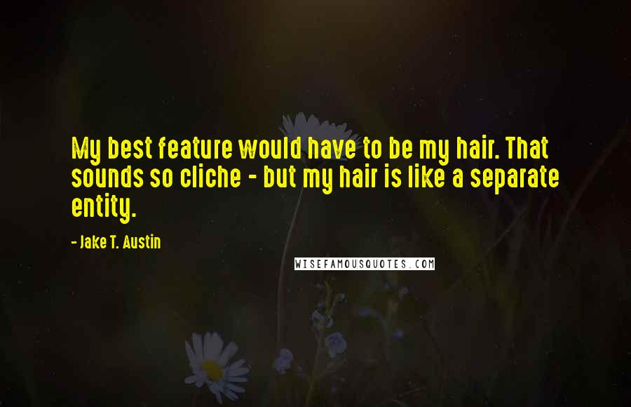 Jake T. Austin quotes: My best feature would have to be my hair. That sounds so cliche - but my hair is like a separate entity.
