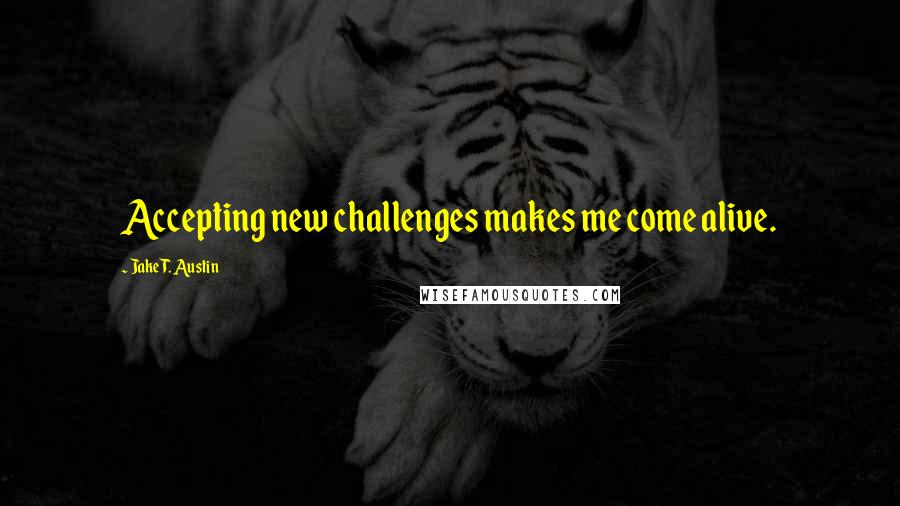 Jake T. Austin quotes: Accepting new challenges makes me come alive.