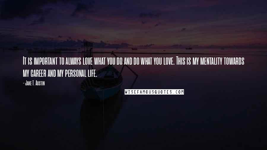 Jake T. Austin quotes: It is important to always love what you do and do what you love. This is my mentality towards my career and my personal life.