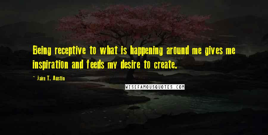 Jake T. Austin quotes: Being receptive to what is happening around me gives me inspiration and feeds my desire to create.