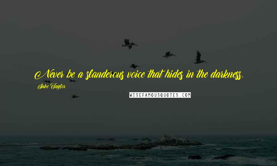 Jake Taylor quotes: Never be a slanderous voice that hides in the darkness.