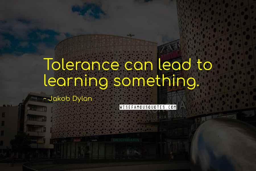 Jakob Dylan quotes: Tolerance can lead to learning something.