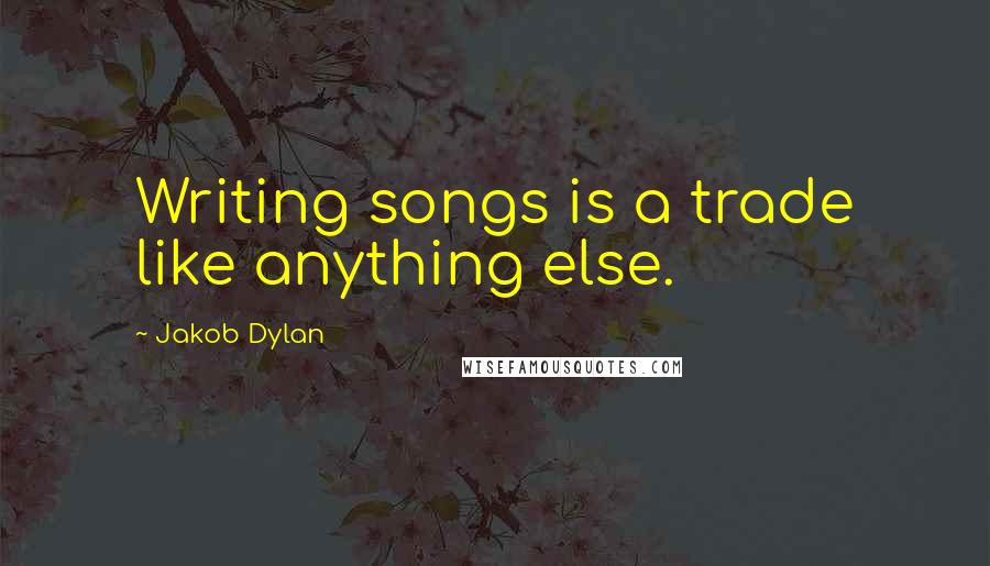 Jakob Dylan quotes: Writing songs is a trade like anything else.
