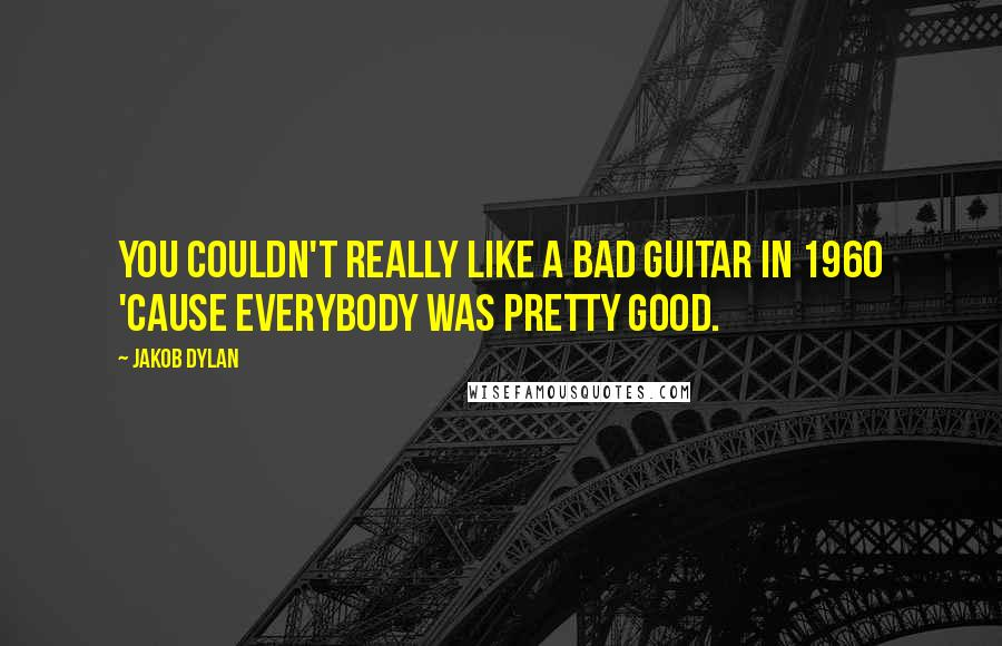 Jakob Dylan quotes: You couldn't really like a bad guitar in 1960 'cause everybody was pretty good.