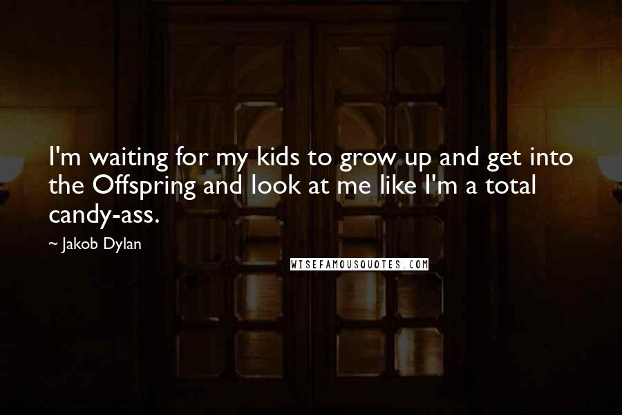 Jakob Dylan quotes: I'm waiting for my kids to grow up and get into the Offspring and look at me like I'm a total candy-ass.
