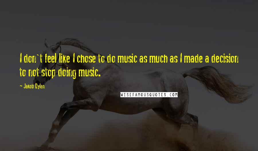 Jakob Dylan quotes: I don't feel like I chose to do music as much as I made a decision to not stop doing music.