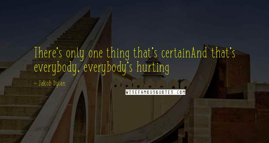 Jakob Dylan quotes: There's only one thing that's certainAnd that's everybody, everybody's hurting
