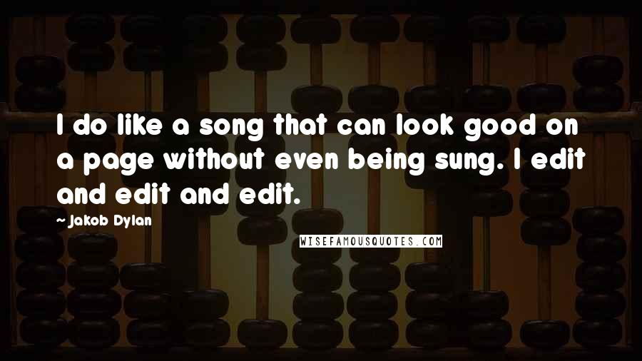 Jakob Dylan quotes: I do like a song that can look good on a page without even being sung. I edit and edit and edit.