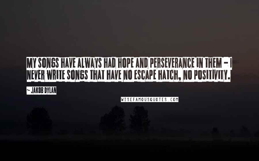 Jakob Dylan quotes: My songs have always had hope and perseverance in them - I never write songs that have no escape hatch, no positivity.
