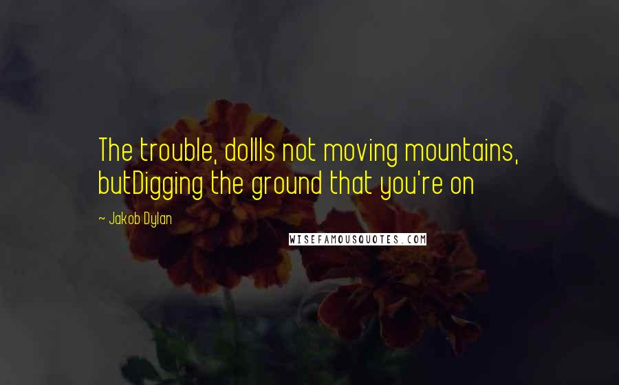 Jakob Dylan quotes: The trouble, dollIs not moving mountains, butDigging the ground that you're on