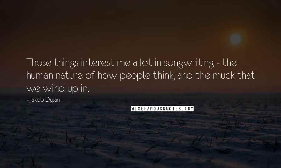 Jakob Dylan quotes: Those things interest me a lot in songwriting - the human nature of how people think, and the muck that we wind up in.