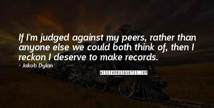 Jakob Dylan quotes: If I'm judged against my peers, rather than anyone else we could both think of, then I reckon I deserve to make records.