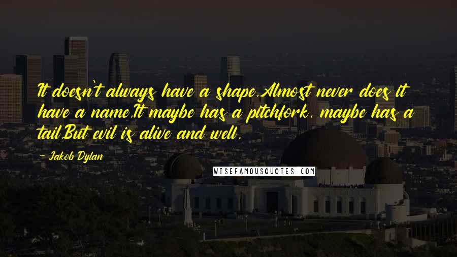 Jakob Dylan quotes: It doesn't always have a shape,Almost never does it have a name,It maybe has a pitchfork, maybe has a tail,But evil is alive and well.