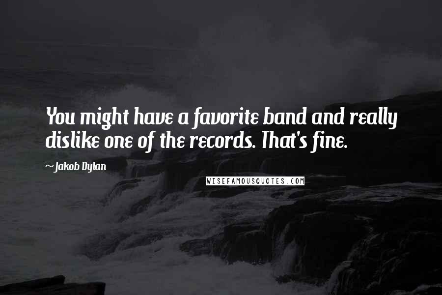 Jakob Dylan quotes: You might have a favorite band and really dislike one of the records. That's fine.