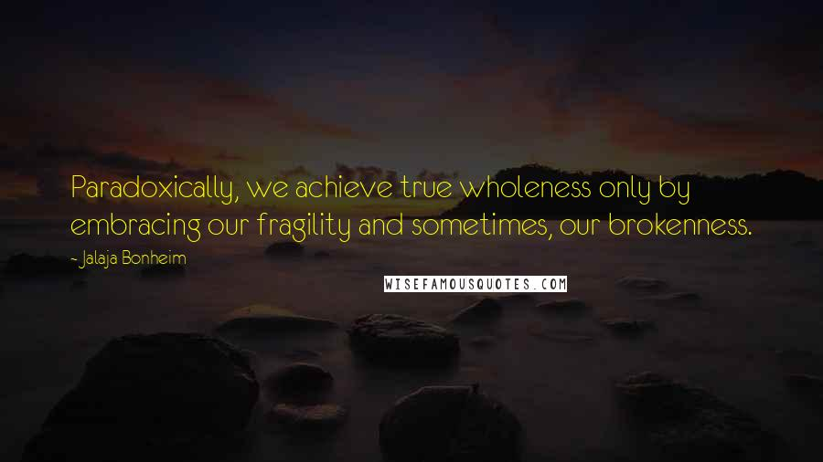 Jalaja Bonheim quotes: Paradoxically, we achieve true wholeness only by embracing our fragility and sometimes, our brokenness.
