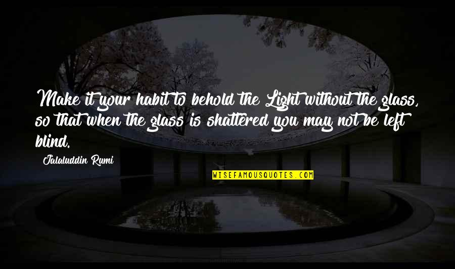 Jalaluddin Quotes By Jalaluddin Rumi: Make it your habit to behold the Light