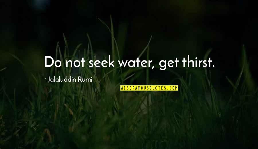 Jalaluddin Quotes By Jalaluddin Rumi: Do not seek water, get thirst.