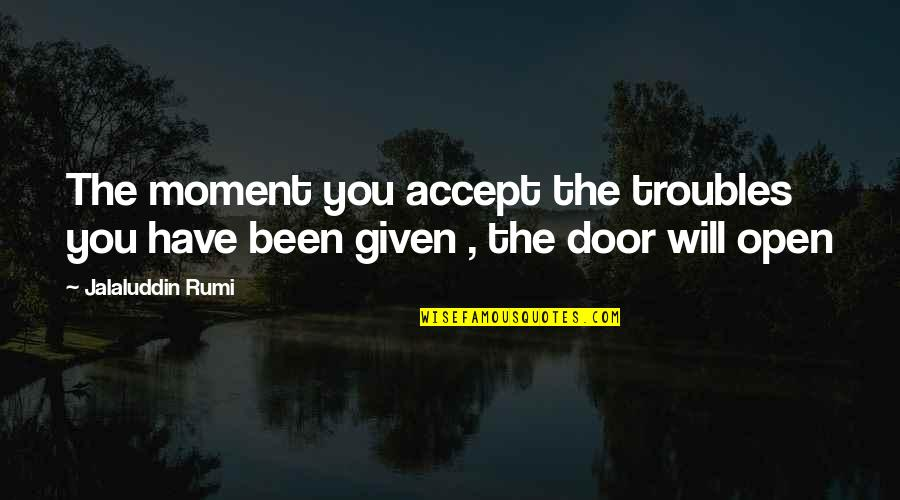 Jalaluddin Quotes By Jalaluddin Rumi: The moment you accept the troubles you have