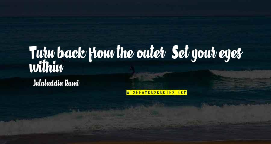 Jalaluddin Quotes By Jalaluddin Rumi: Turn back from the outer. Set your eyes