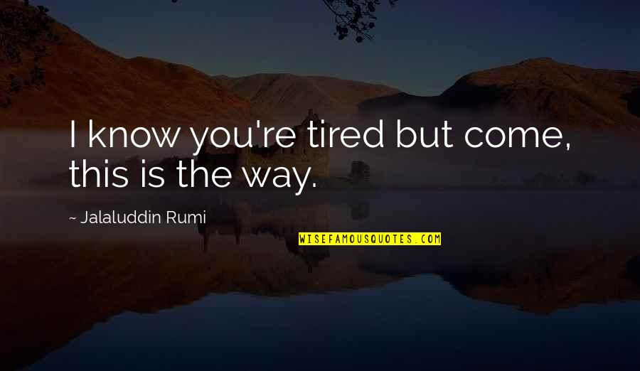 Jalaluddin Quotes By Jalaluddin Rumi: I know you're tired but come, this is