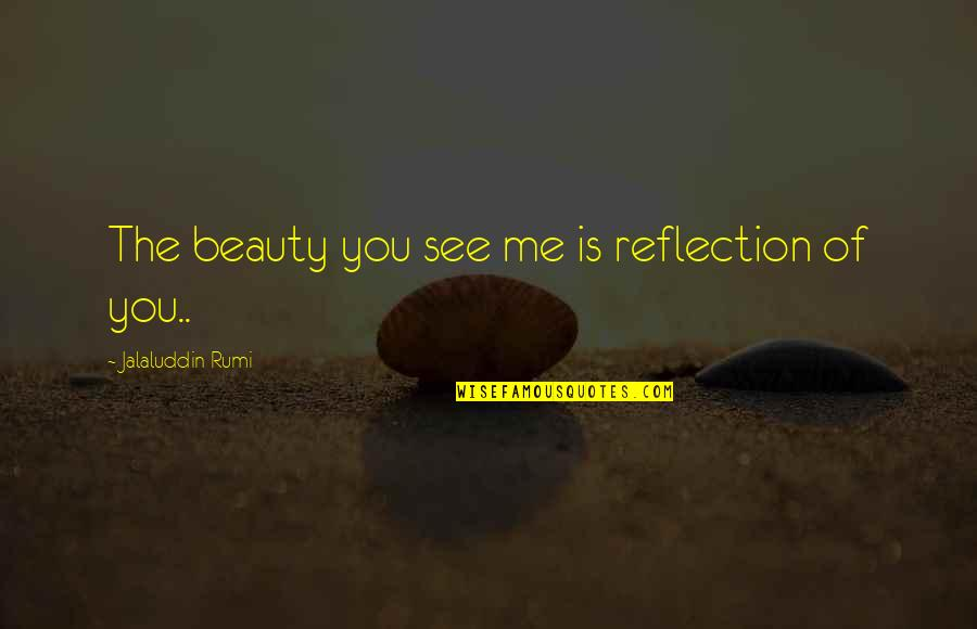 Jalaluddin Quotes By Jalaluddin Rumi: The beauty you see me is reflection of