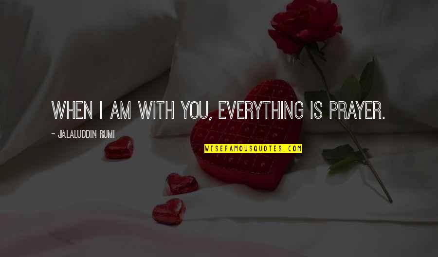 Jalaluddin Quotes By Jalaluddin Rumi: When I am with you, everything is prayer.