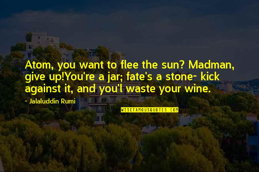 Jalaluddin Quotes By Jalaluddin Rumi: Atom, you want to flee the sun? Madman,