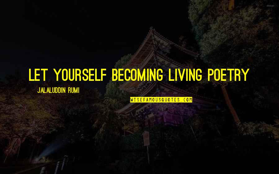 Jalaluddin Quotes By Jalaluddin Rumi: Let yourself becoming living poetry