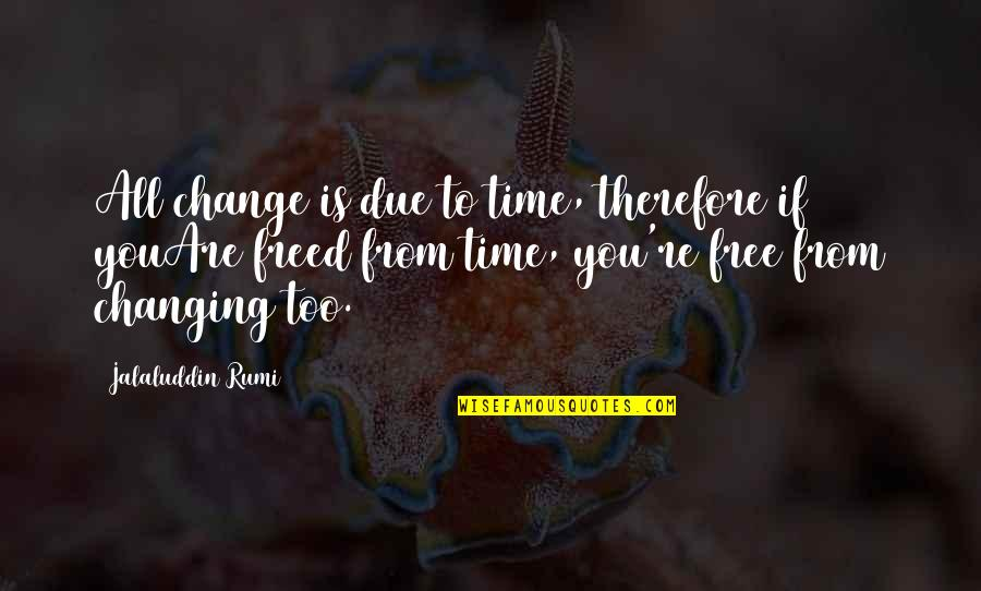 Jalaluddin Quotes By Jalaluddin Rumi: All change is due to time, therefore if