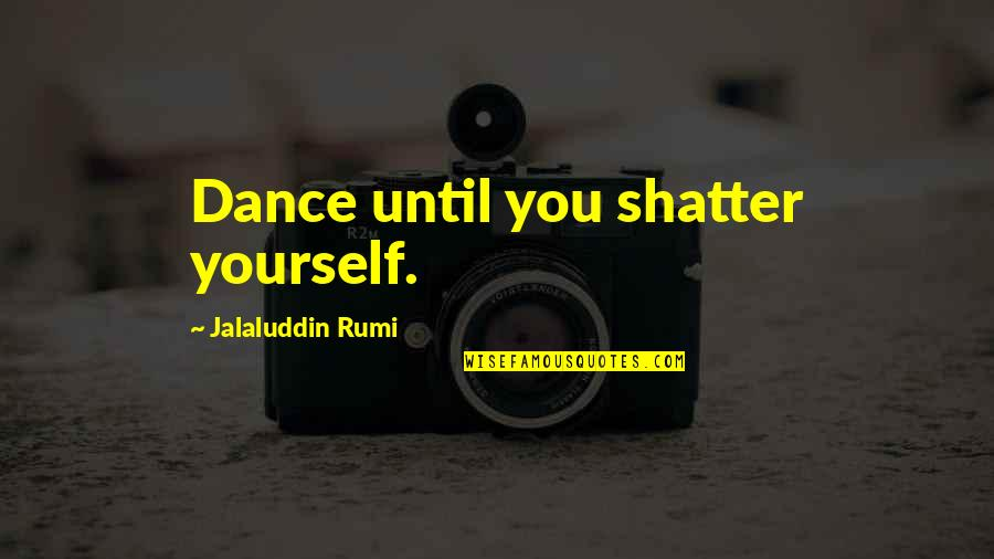 Jalaluddin Quotes By Jalaluddin Rumi: Dance until you shatter yourself.
