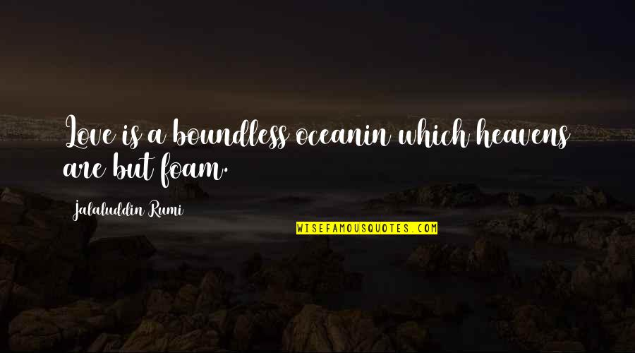 Jalaluddin Quotes By Jalaluddin Rumi: Love is a boundless oceanin which heavens are