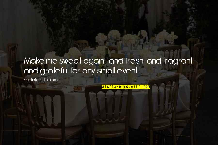 Jalaluddin Quotes By Jalaluddin Rumi: Make me sweet again, and fresh and fragrant