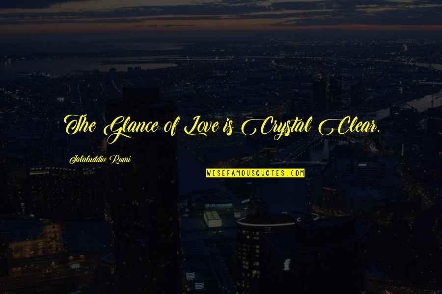 Jalaluddin Quotes By Jalaluddin Rumi: The Glance of Love is Crystal Clear.