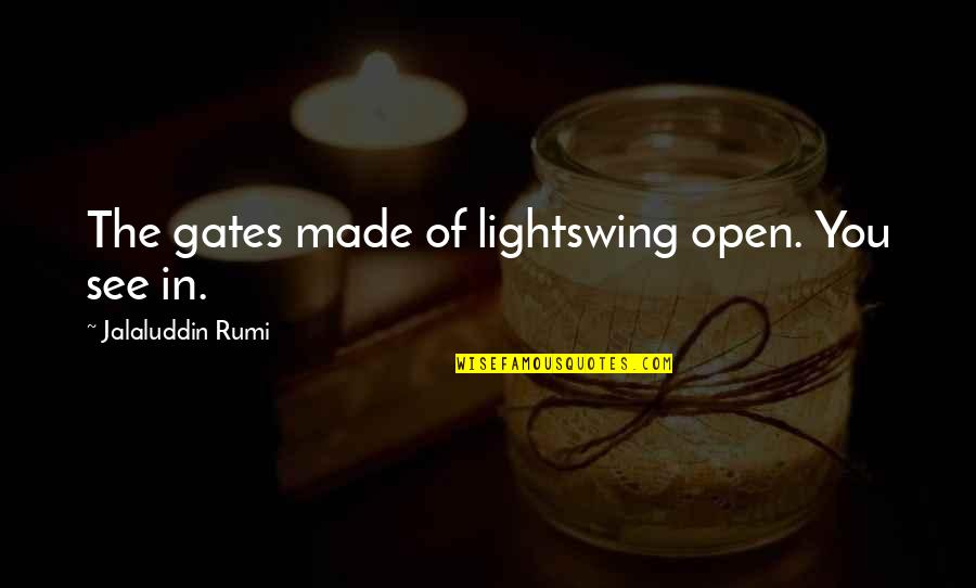 Jalaluddin Quotes By Jalaluddin Rumi: The gates made of lightswing open. You see