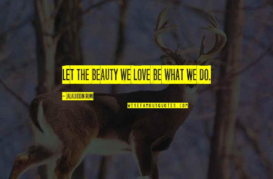 Jalaluddin Quotes By Jalaluddin Rumi: Let the beauty we love be what we